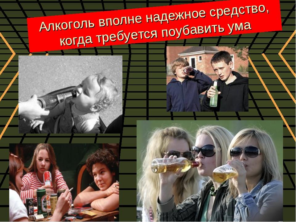 Алкоголь вполне надежное средство, когда требуется поубавить ума