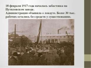 18 февраля 1917 года началась забастовка на Путиловском заводе. Администрация