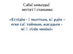 Сабағымыздың негізгі ұстанымы: «Естідім - ұмыттым, көрдім – еске сақтаймын, ж