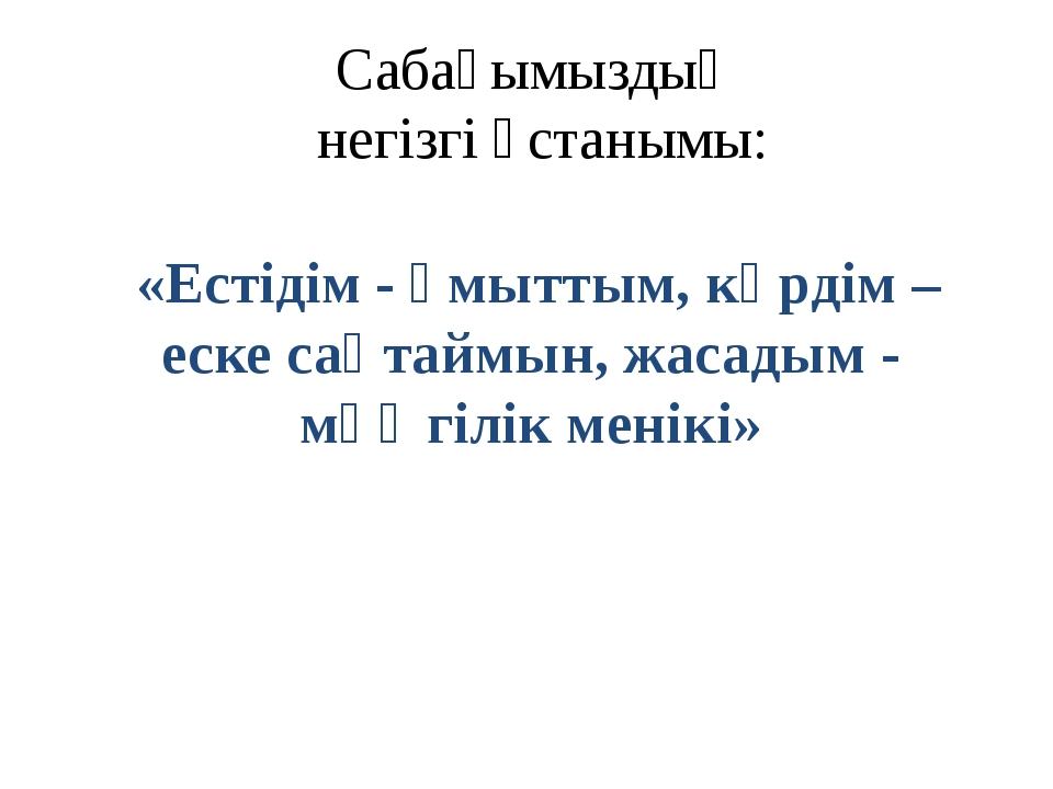Сабағымыздың негізгі ұстанымы: «Естідім - ұмыттым, көрдім – еске сақтаймын, ж...