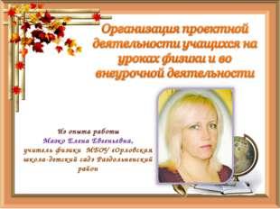 Из опыта работы Мазко Елена Евгеньевна, учитель физики МБОУ «Орловская школа-