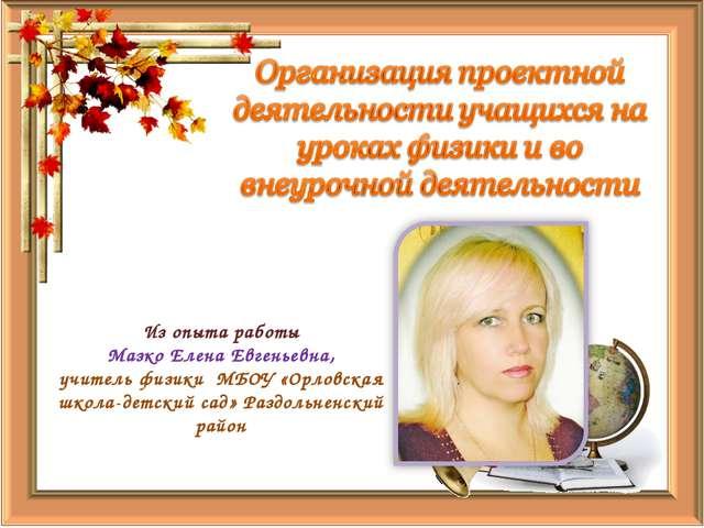 Из опыта работы Мазко Елена Евгеньевна, учитель физики МБОУ «Орловская школа-...