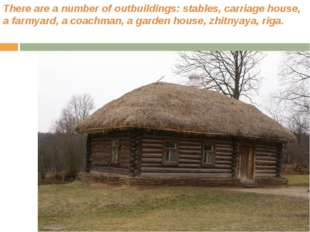 There are a number of outbuildings: stables, carriage house, a farmyard, a co