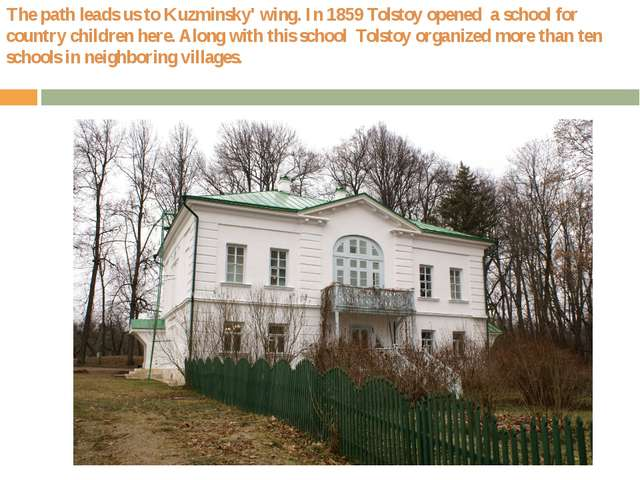 The path leads us to Kuzminsky' wing. In 1859 Tolstoy opened a school for cou...
