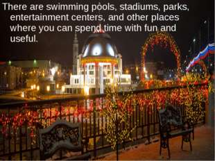 There are swimming pools, stadiums, parks, entertainment centers, and other p