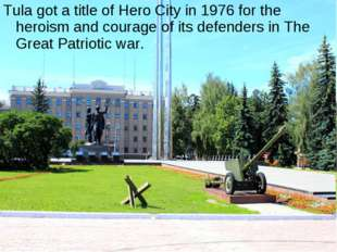 Tula got a title of Hero City in 1976 for the heroism and courage of its defe