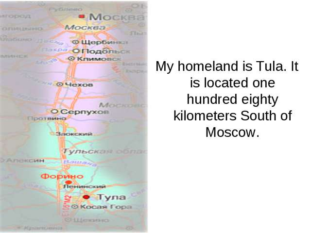 My homeland is Tula. It is located one hundred eighty kilometers South of Mos...