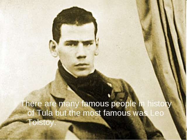 There are many famous people in history of Tula but the most famous was Leo T...