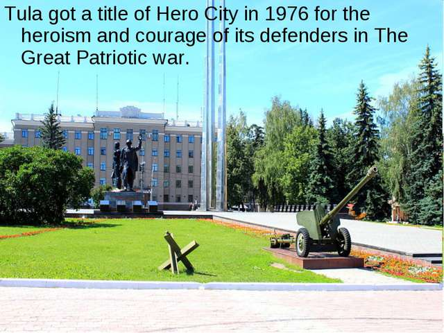 Tula got a title of Hero City in 1976 for the heroism and courage of its defe...