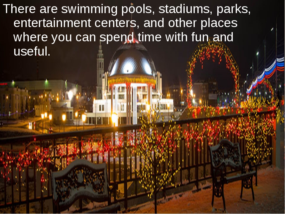 There are swimming pools, stadiums, parks, entertainment centers, and other p...