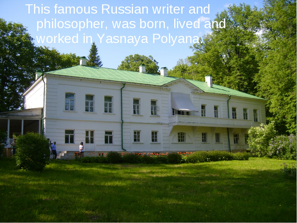 This famous Russian writer and philosopher, was born, lived and worked in Yas...