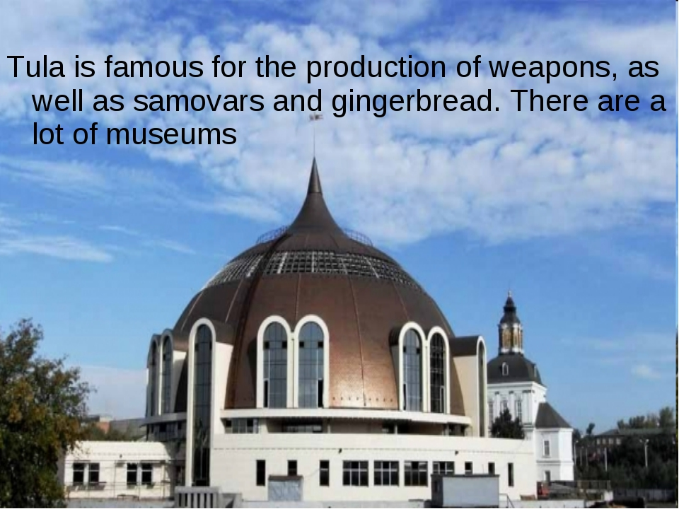 Tula is famous for the production of weapons, as well as samovars and gingerb...