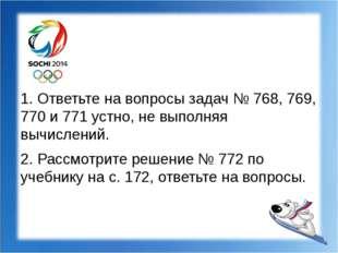 1. Ответьте на вопросы задач № 768, 769, 770 и 771 устно, не выполняя вычисл