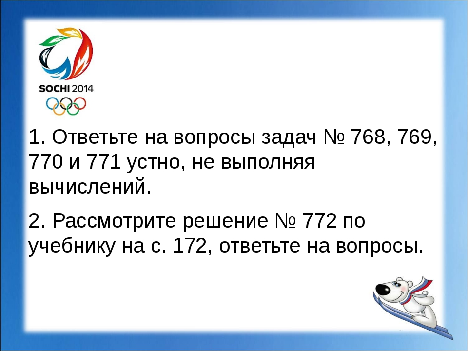 1. Ответьте на вопросы задач № 768, 769, 770 и 771 устно, не выполняя вычисл...
