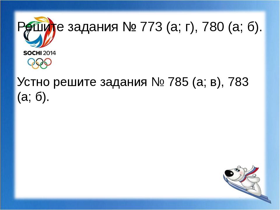 Решите задания № 773 (а; г), 780 (а; б). Устно решите задания № 785 (а; в), 7...