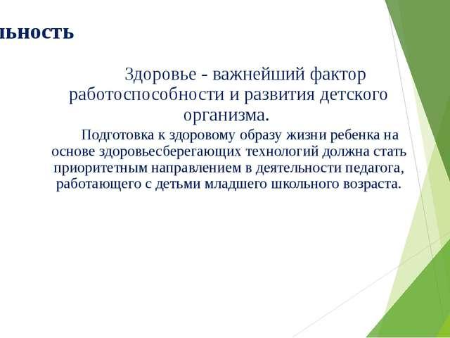 Актуальность Здоровье - важнейший фактор работоспособности и развития детског...