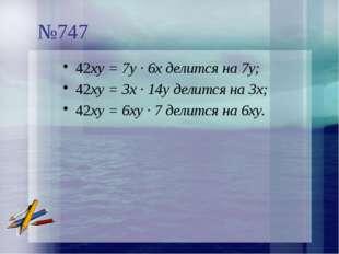 №747 42ху = 7у · 6х делится на 7у; 42ху = 3х · 14у делится на 3х; 42ху = 6ху