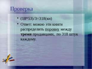 Проверка (18*53)/3=318(кн) Ответ: можно эти книги распределить поровну между