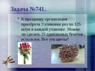 Задача №741. К празднику организация приобрела 3 упаковки роз по 125 штук в к
