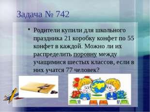 Задача № 742 Родители купили для школьного праздника 21 коробку конфет по 55