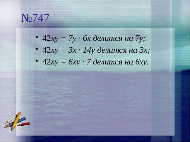 №747 42ху = 7у · 6х делится на 7у; 42ху = 3х · 14у делится на 3х; 42ху = 6ху...