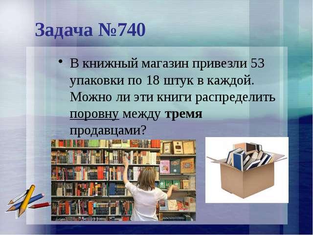 Задача №740 В книжный магазин привезли 53 упаковки по 18 штук в каждой. Можно...
