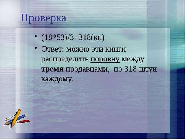 Проверка (18*53)/3=318(кн) Ответ: можно эти книги распределить поровну между...