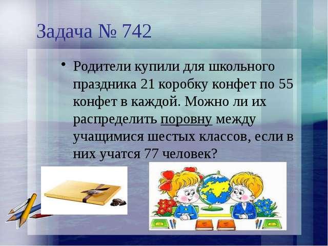 Задача № 742 Родители купили для школьного праздника 21 коробку конфет по 55...