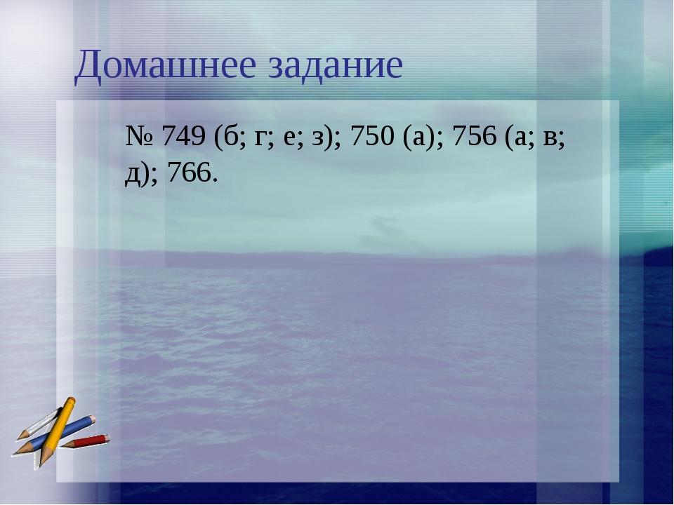 Домашнее задание № 749 (б; г; е; з); 750 (а); 756 (а; в; д); 766.