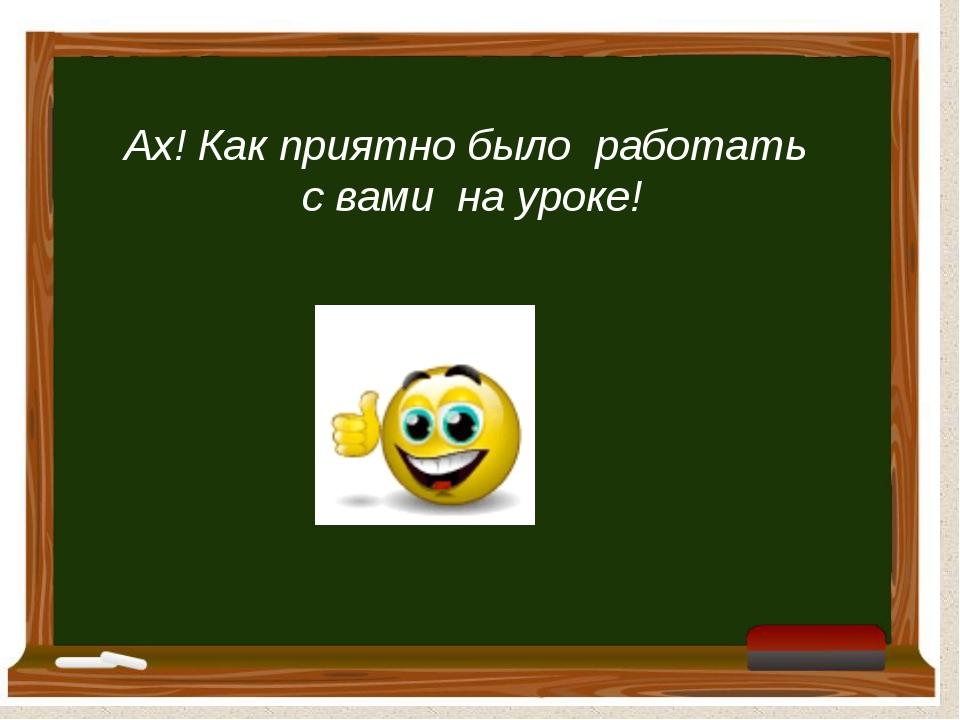 Ах! Как приятно было работать с вами на уроке!