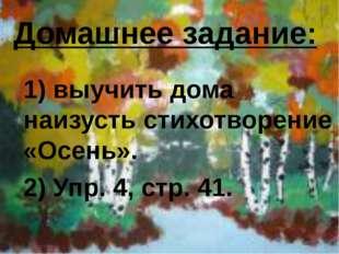 Домашнее задание: 1) выучить дома наизусть стихотворение «Осень». 2) Упр. 4,