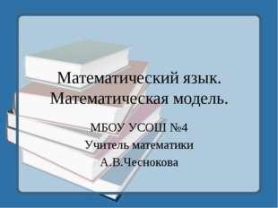 Математический язык. Математическая модель. МБОУ УСОШ №4 Учитель математики А
