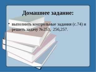 Домашнее задание: выполнить контрольные задания (с.74) и решить задачу №253,