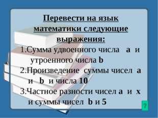 Перевести на язык математики следующие выражения: 1.Сумма удвоенного числа а