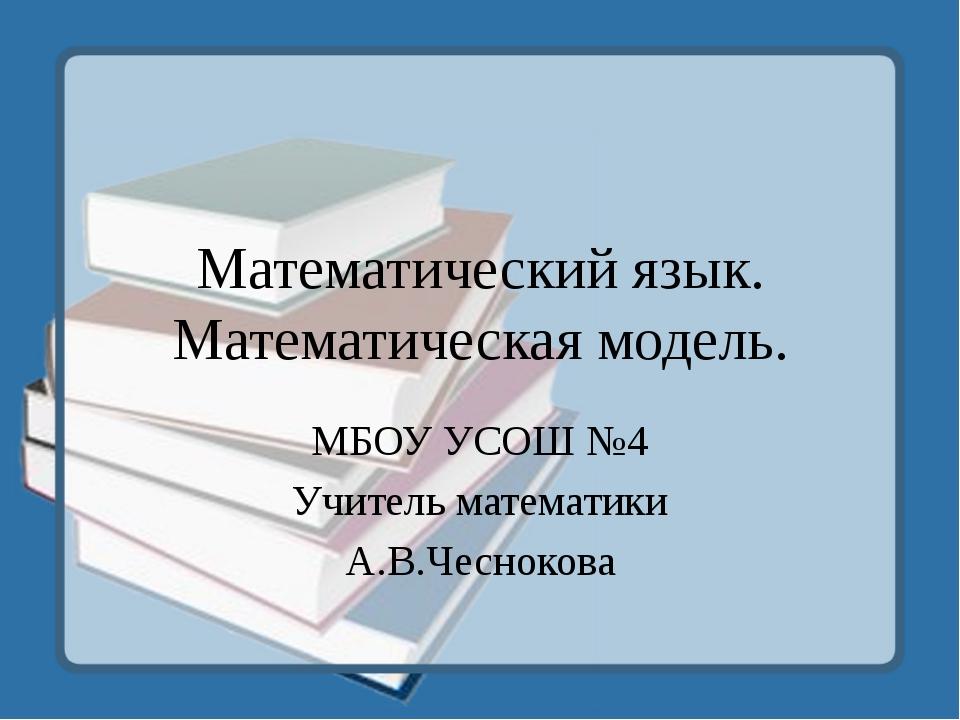 Математический язык. Математическая модель. МБОУ УСОШ №4 Учитель математики А...