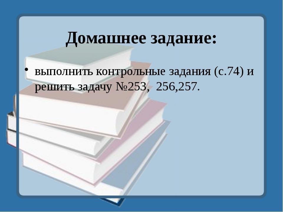 Домашнее задание: выполнить контрольные задания (с.74) и решить задачу №253,...