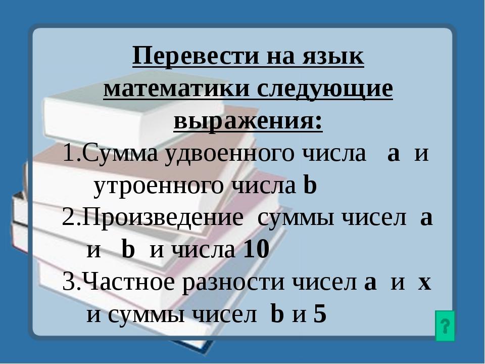 Перевести на язык математики следующие выражения: 1.Сумма удвоенного числа а...