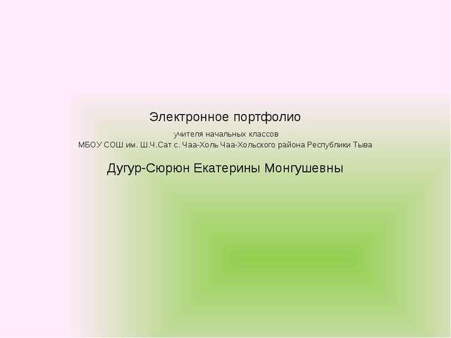 Электронное портфолио учителя начальных классов МБОУ СОШ им. Ш.Ч.Сат с. Чаа-Х...