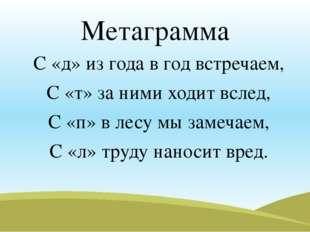 Метаграмма С «д» из года в год встречаем, С «т» за ними ходит вслед, С «п» в