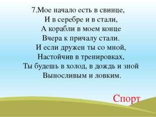 7.Мое начало есть в свинце, И в серебре и в стали, А корабли в моем конце Вч
