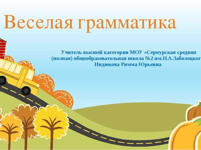 Веселая грамматика Учитель высшей категории МОУ «Сернурская средняя (полная)...