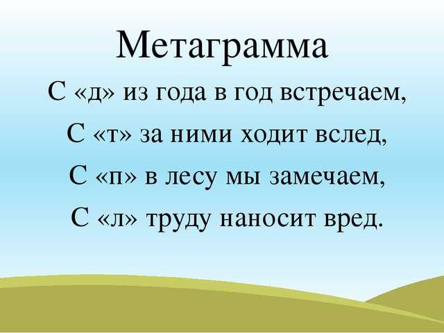 Метаграмма С «д» из года в год встречаем, С «т» за ними ходит вслед, С «п» в...