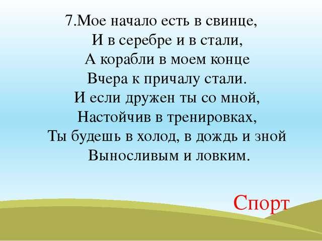 7.Мое начало есть в свинце, И в серебре и в стали, А корабли в моем конце Вч...