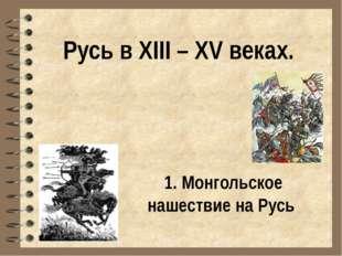 Русь в XIII – XV веках. 1. Монгольское нашествие на Русь