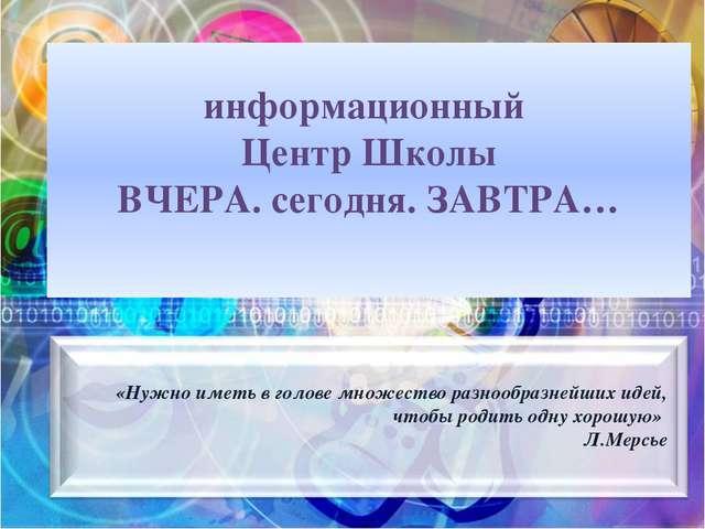 информационный Центр Школы ВЧЕРА. сегодня. ЗАВТРА… «Нужно иметь в голове мно...