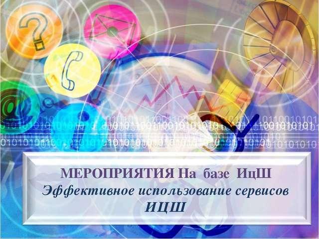 МЕРОПРИЯТИЯ На базе ИцШ Эффективное использование сервисов ИЦШ