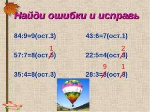 84:9=9(ост.3) 43:6=7(ост.1) 57:7=8(ост.5) 22:5=4(ост.3) 35:4=8(ост.3) 28:3=8