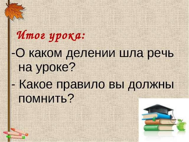 Итог урока: -О каком делении шла речь на уроке? - Какое правило вы должны по...