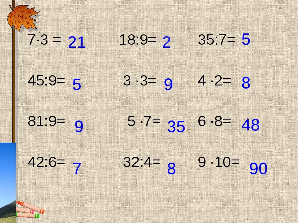 7∙3 = 18:9= 35:7= 45:9= 3 ∙3= 4 ∙2= 81:9= 5 ∙7= 6 ∙8= 42:6= 32:4= 9 ∙10= 21 5...