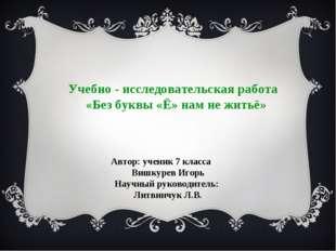 Учебно - исследовательская работа «Без буквы «Ё» нам не житьё» Автор: ученик